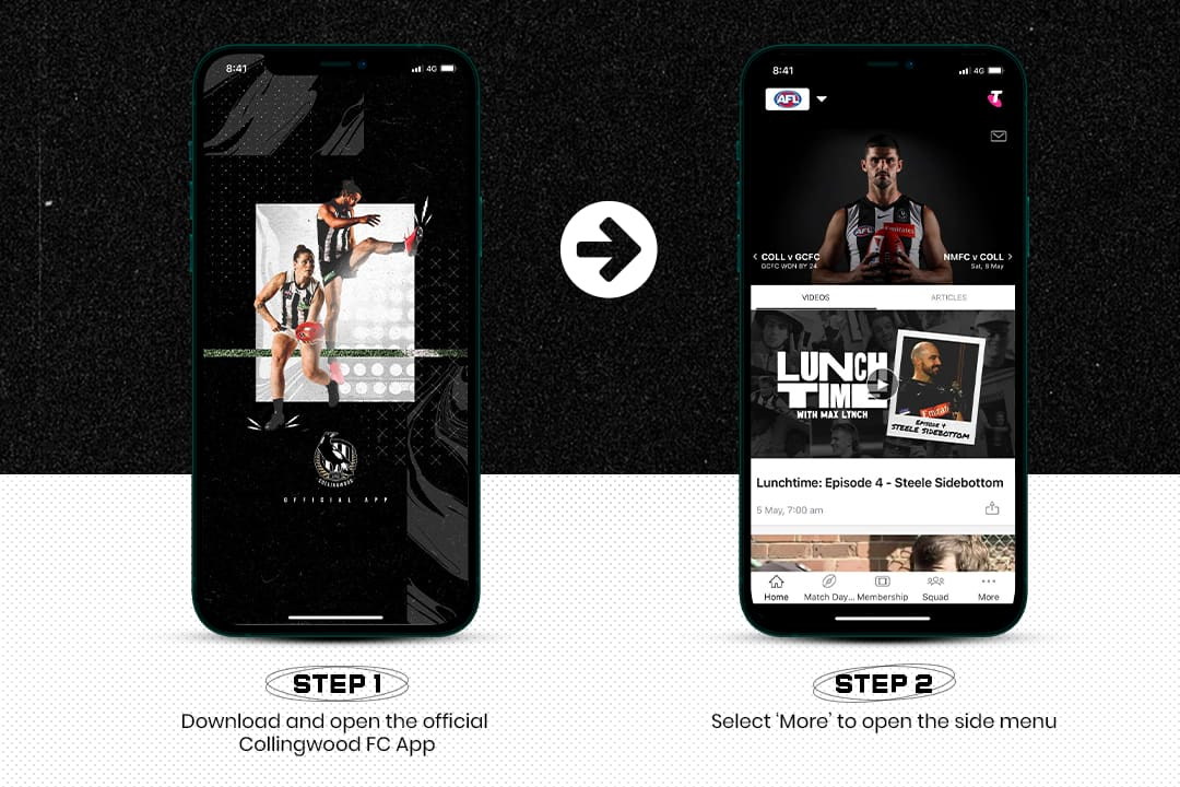 Step 1: Download and open the Official Collingwood app. Step 2: Select 'More' to open the side menu